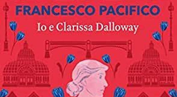 """""""Io e Clarissa Dalloway"""" di Francesco Pacifico, saggio pop e manuale d'educazione sentimentale"""